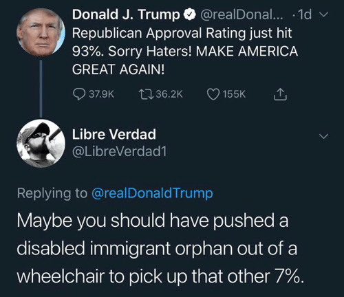 America, Memes, and Sorry: Donald J. Trump @realDonal... .1d  Republican Approval Rating just hit  93%. Sorry Haters! MAKE AMERICA  GREAT AGAIN!  37.9K 36.2K 155K  Libre Verdad  @LibreVerdad1  Replying to @realDonaldTrump  Maybe you should have pushed a  disabled immigrant orphan out of a  wheelchair to pick up that other 7%.