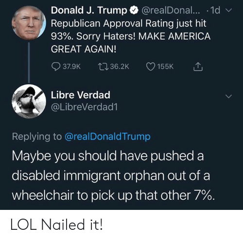 America, Lol, and Memes: Donald J. Trump @realDonal... .1d  Republican Approval Rating just hit  93%. Sorry Haters! MAKE AMERICA  GREAT AGAIN!  37.9K 36.2K 155K  Libre Verdad  @LibreVerdad1  Replying to @realDonaldTrump  Maybe you should have pushed a  disabled immigrant orphan out of a  wheelchair to pick up that other 7%. LOL Nailed it!