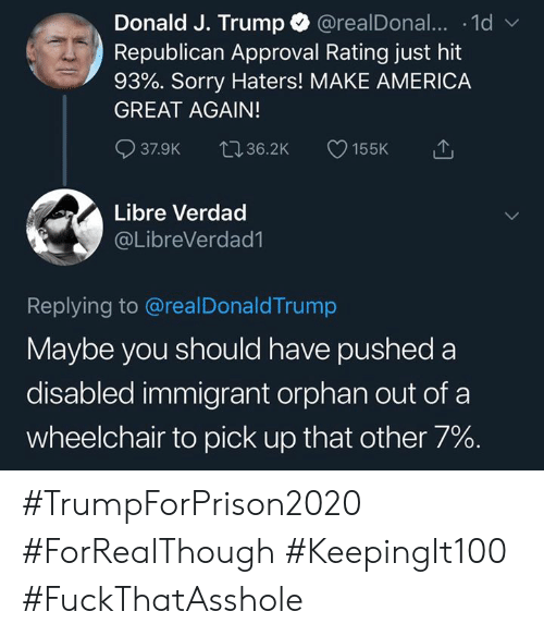 America, Memes, and Sorry: Donald J. Trump @realDonal... .1d  Republican Approval Rating just hit  93%. Sorry Haters! MAKE AMERICA  GREAT AGAIN!  37.9K 36.2K 155K  Libre Verdad  @LibreVerdad1  Replying to @realDonaldTrump  Maybe you should have pushed a  disabled immigrant orphan out of a  wheelchair to pick up that other 7%. #TrumpForPrison2020 #ForRealThough #KeepingIt100 #FuckThatAsshole