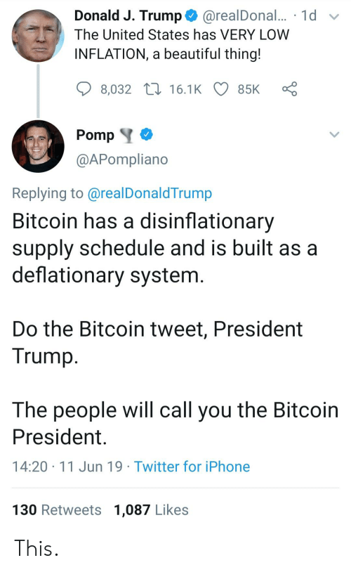 Beautiful, Iphone, and Twitter: Donald J. Trump  @realDonal... 1d  The United States has VERY LOW  INFLATION, a beautiful thing!  8,032 16.1K  85K  Pomp  @APompliano  Replying to @realDonaldTrump  Bitcoin has a disinflationary  supply schedule and is built as a  deflationary system.  Do the Bitcoin tweet, President  Trump  The people will call you the Bitcoin  President  14:20 11 Jun 19 Twitter for iPhone  130 Retweets 1,087 Likes This.