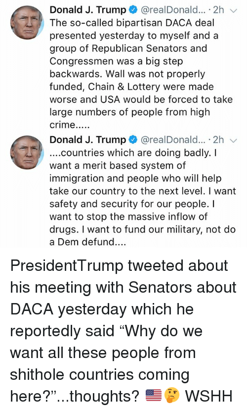 "Crime, Drugs, and Lottery: Donald J. Trump+ @realDonald.. . 2h  The so-called bipartisan DACA deal  presented yesterday to myself and a  group of Republican Senators and  Congressmen was a big step  backwards. Wall was not properly  funded, Chain & Lottery were made  worse and USA would be forced to take  large numbers of people from high  crime....  Donald J. Trump + @realDonald...。2h ﹀  ....countries which are doing badly. I  want a merit based system of  immigration and people who will help  take our country to the next level. I want  safety and security for our people. I  want to stop the massive inflow of  drugs. I want to fund our military, not do  a Dem defund.... PresidentTrump tweeted about his meeting with Senators about DACA yesterday which he reportedly said ""Why do we want all these people from shithole countries coming here?""...thoughts? 🇺🇸🤔 WSHH"