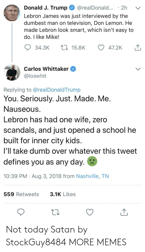 Dank, Dumb, and LeBron James: Donald J. Trump @realDonald... 2h v  Lebron James was just interviewed by the  dumbest man on television, Don Lemon. He  made Lebron look smart, which isn't easy to  do, I like Mike!  34.3K  15.8K  47.2K  Carlos Whittaker  loswhit  Replying to @realDonaldTrump  You. Seriously. Just. Made. Me  Nauseous  Lebron has had one wife, zero  scandals, and just opened a school he  built for inner city kids  i'll take dumb over whatever this tweet  defines you as any day.  10:39 PM Aug 3, 2018 from Nashville, TN  559 Retweets  3.1K Likes Not today Satan by StockGuy8484 MORE MEMES