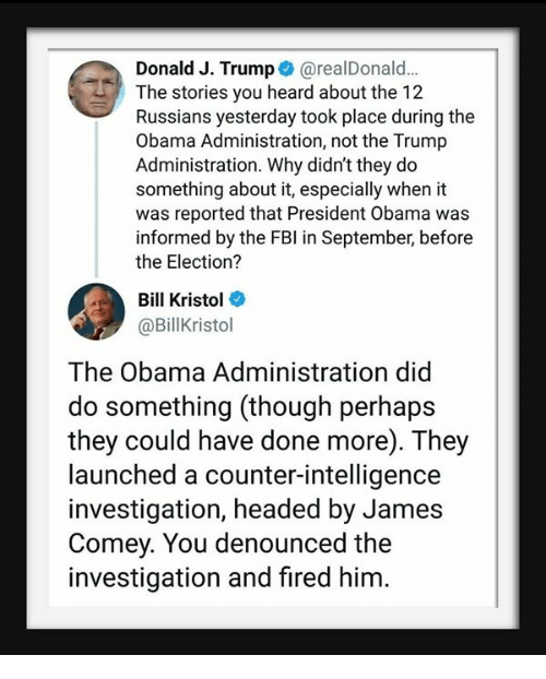 Obama, Trump, and President Obama: Donald J. Trump @realDonald..  The stories you heard about the 12  Russians yesterday took place during the  Obama Administration, not the Trump  Administration. Why didn't they do  something about it, especially when it  was reported that President Obama was  informed by the FBl in September, before  the Election?  Bill Kristol  @Billkristol  The Obama Administration did  do something (though perhaps  they could have done more). They  launched a counter-intelligence  investigation, headed by James  Comey. You denounced the  investigation and fired him