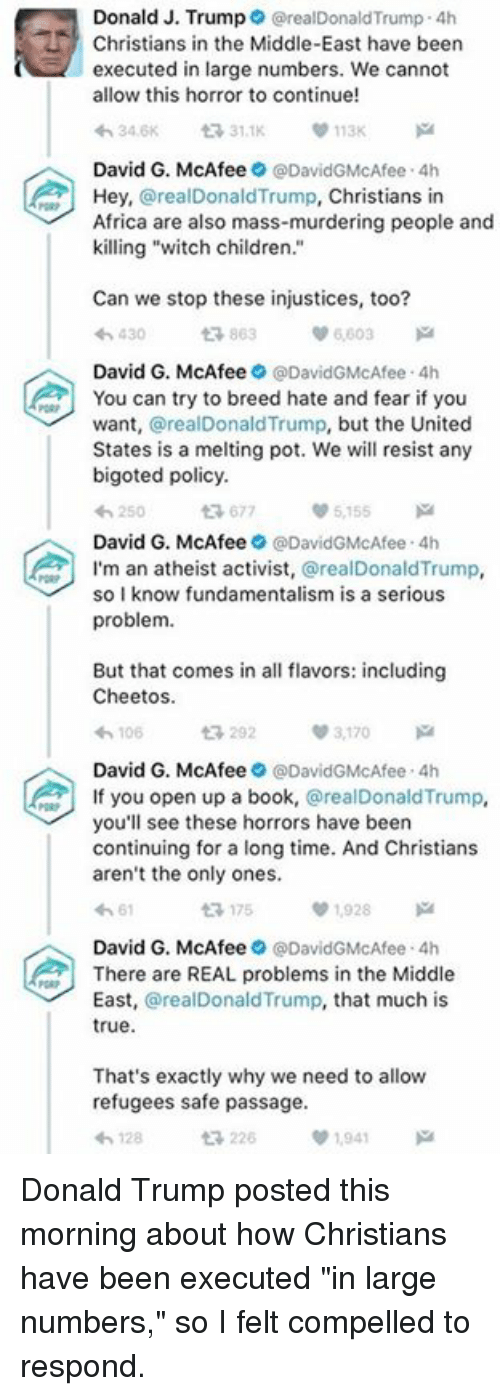 "Cheetos, Memes, and 🤖: Donald J. Trump  realDonald Trump 4h  Christians in the Middle-East have been  executed in large numbers. We cannot  allow this horror to continue!  0113K  31.1K  David G. McAfee  DavidGMcAfee 4h  Hey,  realDonald Trump,  Christians in  Africa are also mass-murdering people and  killing ""witch children  Can we stop these injustices, too?  863  430  David G. McAfee  @DavidGMcAfee 4h  You can try to breed hate and fear if you  want  @realDonaldTrump, but the United  States is a melting pot. We will resist any  bigoted policy.  677  5155  David G. McAfee  9 @DavidGMcAfee 4h  A I'm an atheist activist  @realDonald Trump  so I know fundamentalism is a serious  problem.  But that comes in all flavors: including  Cheetos.  3,170  v 106  David G. McAfee  @David GMcAfee 4h  f you open up a book  @real Donald Trump  you'll see these horrors have been  continuing for a long time. And Christians  aren't the only ones.  ta 175  01,928  David G. McAfee  @David GMcAfee 4h  There are REAL problems in the Middle  East  arealDonald Trump, that much is  true.  That's exactly why we need to allow  refugees safe passage.  t 226  1941 Donald Trump posted this morning about how Christians have been executed ""in large numbers,"" so I felt compelled to respond."