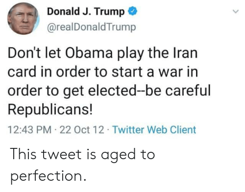Obama, Twitter, and Iran: Donald J. Trump  @realDonald Trump  Don't let Obama play the Iran  card in order to start a war in  order to get elected-be careful  Republicans!  12:43 PM 22 Oct 12. Twitter Web Client This tweet is aged to perfection.