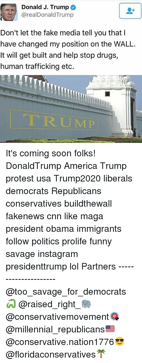 America, cnn.com, and Drugs: Donald J. Trump  realDonald Trump  Don't let the fake media tell you that  have changed my position on the WALL.  It will get built and help stop drugs,  human trafficking etc. It's coming soon folks! DonaldTrump America Trump protest usa Trump2020 liberals democrats Republicans conservatives buildthewall fakenews cnn like maga president obama immigrants follow politics prolife funny savage instagram presidenttrump lol Partners --------------------- @too_savage_for_democrats🐍 @raised_right_🐘 @conservativemovement🎯 @millennial_republicans🇺🇸 @conservative.nation1776😎 @floridaconservatives🌴