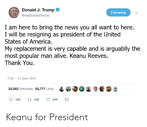 Alive, America, and News: Donald J. Trump  @realDonald Trump  Following  I am here to bring the news you all want to here.  I will be resigning as president of the United  States of America.  My replacement is very capable and is arguablly the  most popular man alive. Keanu Reeves.  Thank You  7:38- 11 June 2019  23,083 Retweets 93,777 Likes  t 23K  34K  94K Keanu for President