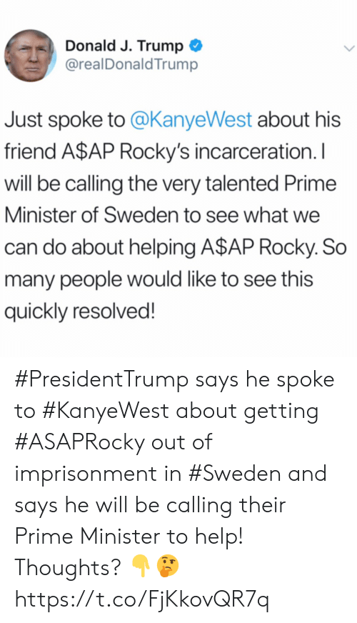 A$AP Rocky, Rocky, and Help: Donald J. Trump  @realDonald Trump  Just spoke to @KanyeWest about his  friend A$AP Rocky's incarceration. I  will be calling the very talented Prime  Minister of Sweden to see what we  can do about helping A$AP Rocky. So  many people would like to see this  quickly resolved! #PresidentTrump says he spoke to #KanyeWest about getting #ASAPRocky out of imprisonment in #Sweden and says he will be calling their Prime Minister to help! Thoughts? 👇🤔 https://t.co/FjKkovQR7q
