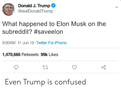 Confused, Iphone, and Twitter: Donald J. Trump  @realDonald Trump  What happened to Elon Musk on the  subreddit? #saveelon  9:00AM 11 Jun 19. Twitter For iPhone  1,470,666 Retweets 99k Likes Even Trump is confused