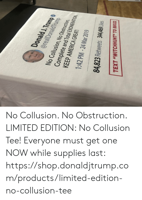 "America, Limited, and Text: Donald J.Trump  @realDonaldTrum  No Collusion, No Obstruction,  Complete and Total EXONERATION  KEEP AMERICA GREAT  1:42 PM -24Mar 2019  84,823 Retweets 34,469 Ule  TEXT ""WITCHHUNT"" TO 8802 No Collusion. No Obstruction.  LIMITED EDITION: No Collusion Tee!  Everyone must get one NOW while supplies last: https://shop.donaldjtrump.com/products/limited-edition-no-collusion-tee"