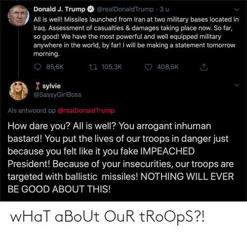 Fake, Arrogant, and Good: Donald J. Trump  @realDonaldTrump · 3 u  All is well! Missiles launched from Iran at two military bases located in  Iraq. Assessment of casualties & damages taking place now. So far,  so good! We have the most powerful and well equipped military  anywhere in the world, by far! I will be making a statement tomorrow  morning.  85,6K  408,5K  27 105,3K  * sylvie  @SassyGirlBoss  Als antwoord op @realDonaldTrump  How dare you? All is well? You arrogant inhuman  bastard! You put the lives of our troops in danger just  because you felt like it you fake IMPEACHED  President! Because of your insecurities, our troops are  targeted with ballistic missiles! NOTHING WILL EVER  BE GOOD ABOUT THIS! wHaT aBoUt OuR tRoOpS?!