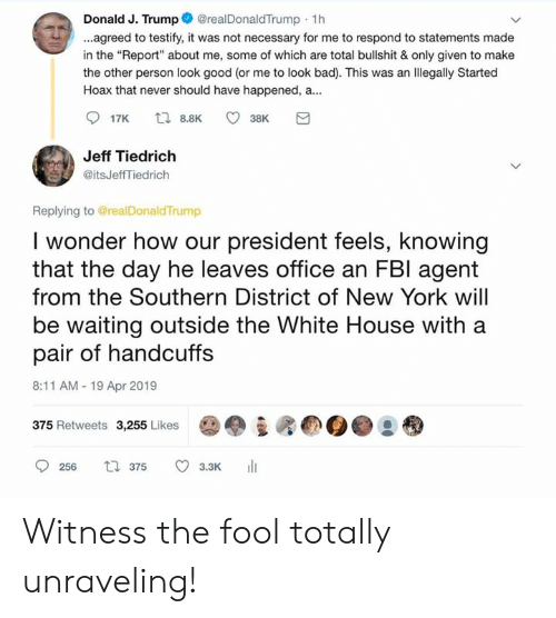 """Bad, Memes, and New York: Donald J. Trump@realDonaldTrump 1h  ...agreed to testify, it was not necessary for me to respond to statements made  in the """"Report"""" about me, some of which are total bullshit & only given to make  the other person look good (or me to look bad). This was an llegally Started  Hoax that never should have happened, a...  Jeff Tiedrich  @itsJeffTiedrich  Replying to @realDonaldTrump  I wonder how our president feels, knowing  that the day he leaves office an FBl agent  from the Southern District of New York will  be waiting outside the White House with a  pair of handcuffs  8:11 AM-19 Apr 2019  (b.  375 Retweets 3,255 Likes  0256 ロ375 3.3K 11 Witness the fool totally unraveling!"""