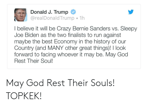 Bernie Sanders, Crazy, and God: Donald J. Trump  @realDonaldTrump 1h  I believe it will be Crazy Bernie Sanders vs. Sleepy  Joe Biden as the two finalists to run against  maybe the best Economy in the history of our  Country (and MANY other great things)! look  forward to facing whoever it may be. May God  Rest Their Soul! May God Rest Their Souls! TOPKEK!