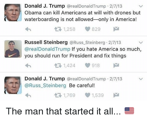 America, Memes, and Obama: Donald J. Trump @realDonaldTrump 2/7/13  Obama can kill Americans at will with drones but  waterboarding is not allowed-only in America!  LT 1,258  829  Russell Steinberg @Russ_Steinberg 2/7/13  @realDonaldTrump If you hate America so much,  you should run for President and fix things  わ  Donald J. Trump @realDonaldTrump 2/7/13  | @Russ-Steinberg Be careful  わ  1,769 ep 1,539 The man that started it all... 🇺🇸