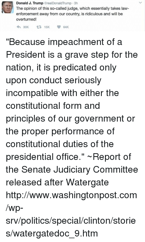 "Memes, 🤖, and Graves: Donald J. Trump  realDonaldTrump 3h  The opinion of this so-called judge, which essentially takes law-  enforcement away from our country, is ridiculous and will be  overturned!  30K 15K 64K ""Because impeachment of a President is a grave step for the nation, it is predicated only upon conduct seriously incompatible with either the constitutional form and principles of our government or the proper performance of constitutional duties of the presidential office.""  ~Report of the Senate Judiciary Committee released after Watergate  http://www.washingtonpost.com/wp-srv/politics/special/clinton/stories/watergatedoc_9.htm"