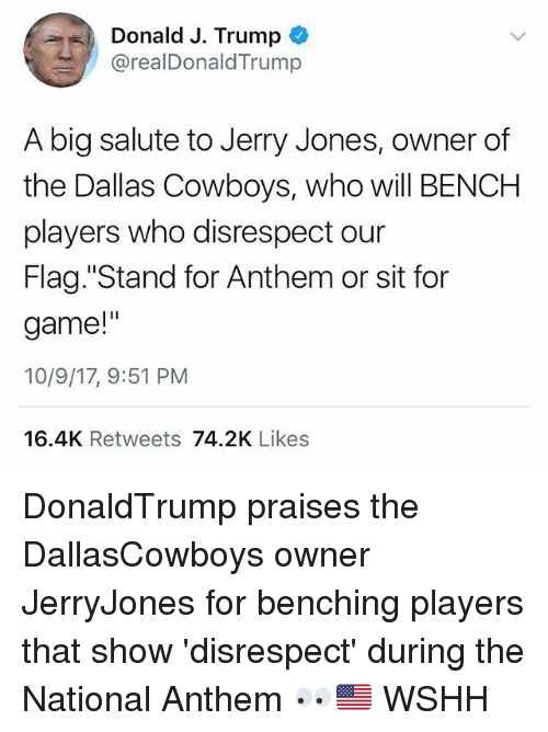 "Dallas Cowboys, Memes, and Wshh: Donald J. Trump  @realDonaldTrump  A big salute to Jerry Jones, owner of  the Dallas Cowboys, who will BENCH  players who disrespect our  Flag. ""Stand for Anthem or sit for  game!""  10/9/17, 9:51 PM  16.4K Retweets 74.2K Likes DonaldTrump praises the DallasCowboys owner JerryJones for benching players that show 'disrespect' during the National Anthem 👀🇺🇸 WSHH"