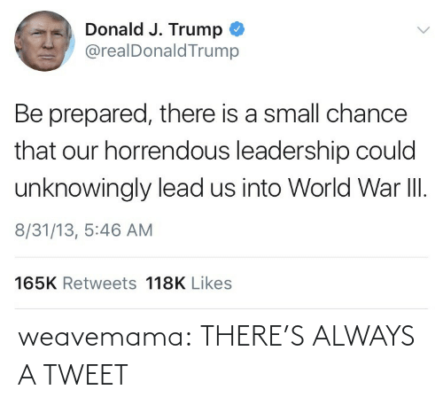 Tumblr, Blog, and Trump: Donald J. Trump  @realDonaldTrump  Be prepared, there is a small chance  that our horrendous leadership could  unknowingly lead us into World War II.  8/31/13, 5:46 AM  165K Retweets 118K Likes weavemama:  THERE'S ALWAYS A TWEET