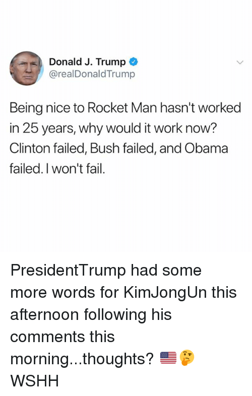 Fail, Memes, and Obama: Donald J. Trump *  @realDonaldTrump  Being nice to Rocket Man hasn't worked  in 25 years, why would it work now?  Clinton failed, Bush failed, and Obama  failed.I won't fail. PresidentTrump had some more words for KimJongUn this afternoon following his comments this morning...thoughts? 🇺🇸🤔 WSHH