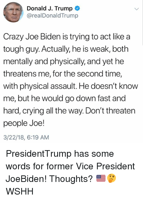 Crazy, Crying, and Joe Biden: Donald J. Trump  @realDonaldTrump  Crazy Joe Biden is trying to act like a  tough guy. Actually, he is weak, both  mentally and physically, and yet he  threatens me, for the second time,  with physical assault. He doesn't know  me, but he would go down fast and  hard, crying all the way. Don't threaten  people Joe!  3/22/18, 6:19 AM PresidentTrump has some words for former Vice President JoeBiden! Thoughts? 🇺🇸🤔 WSHH