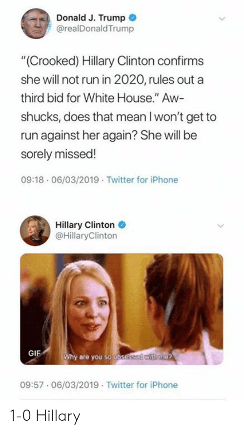 "Gif, Hillary Clinton, and Iphone: Donald J. Trump  @realDonaldTrump  ""(Crooked) Hillary Clinton confirms  she will not run in 2020, rules out a  third bid for White House."" Aw-  shucks, does that mean l won't get to  run against her again? She will be  sorely missed!  09:18 06/03/2019 Twitter for iPhone  Hillary Clinton  @HillaryClinton  GIF  hy are you so o  09:57.06/03/2019 Twitter for iPhone 1-0 Hillary"