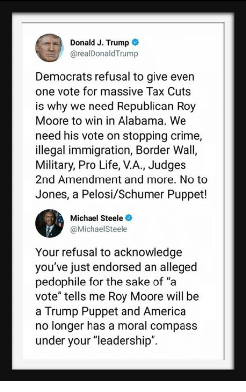 """America, Crime, and Life: Donald J. Trump  @realDonaldTrump  Democrats refusal to give even  one vote for massive Tax Cuts  is why we need Republican Roy  Moore to win in Alabama. We  need his vote on stopping crime,  illegal immigration, Border Wall,  Military, Pro Life, V.A., Judges  2nd Amendment and more. No to  Jones, a Pelosi/Schumer Puppet!  Michael Steele  @MichaelSteele  Your refusal to acknowledge  you've just endorsed an alleged  pedophile for the sake of """"a  vote"""" tells me Roy Moore will be  a Trump Puppet and America  no longer has a moral compass  under your """"leadership""""."""
