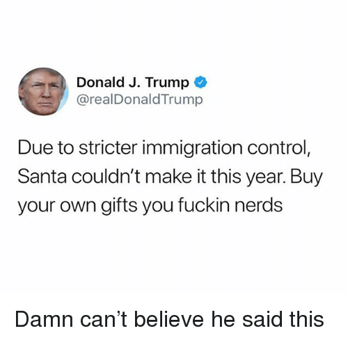 Control, Immigration, and Santa: Donald J. Trump  @realDonaldTrump  Due to stricter immigration control,  Santa couldn't make it this year. Buy  your own gifts you fuckin nerds Damn can't believe he said this