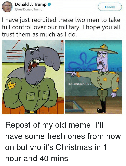 Christmas, Fresh, and Meme: Donald J. Trump  @realDonaldTrump  Follow  I have just recruited these two men to take  full control over our military. I hope you all  trust them as much as I do.  0  IG PolarSaurusRex Repost of my old meme, I'll have some fresh ones from now on but vro it's Christmas in 1 hour and 40 mins