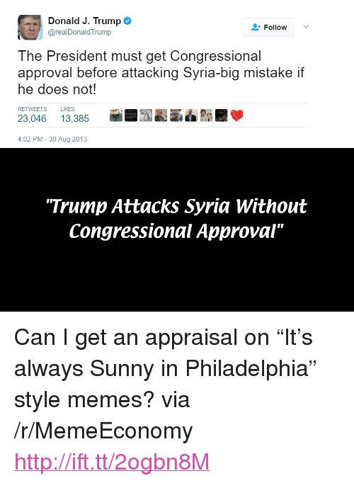 "Memes, Http, and Philadelphia: Donald J. Trump  @realDonaldTrump  Follow  The President must get Congressional  approval before attacking Syria-big mistake if  he does not!  RETWEETS LIKES  23,046 13,385行  7195  :02 PM-30 Aug 2013  Trump Attacks Syria Without  Congressional Approval"" <p>Can I get an appraisal on &ldquo;It&rsquo;s always Sunny in Philadelphia&rdquo; style memes? via /r/MemeEconomy <a href=""http://ift.tt/2ogbn8M"">http://ift.tt/2ogbn8M</a></p>"