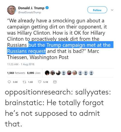 """Bad, Bailey Jay, and Gif: Donald J. Trump  @realDonaldTrump  Follow  """"We already have a smocking gun about a  campaign getting dirt on their opponent, it  was Hillary Clinton. How is it OK for Hillary  Clinton to proactively seek dirt from the  Russians  Russians request  but the Trump campaign met at the  and that is bad?"""" Marc  Thiessen, Washington Post  11:23 AM-1 Aug 2018  1,563 Retweets 5,095 Likes  Ọ 3.0K 1.6K 5.1K oppositionresearch: sallyyates:  brainstatic: He totally forgot he's not supposed to admit that."""