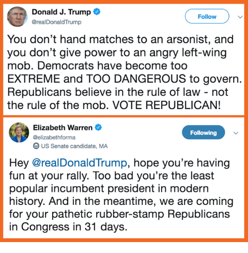 Bad, Elizabeth Warren, and Memes: Donald J. Trump  @realDonaldTrump  Follow  You don't hand matches to an arsonist, and  you don't give power to an angry left-wing  mob. Democrats have become too  EXTREME and TOO DANGEROUS to govern.  Republicans believe in the rule of law - not  the rule of the mob. VOTE REPUBLICAN!  Elizabeth Warren  @elizabethforma  m US Senate candidate, MA  Following  Hey @realDonaldTrump, hope you're having  fun at your rally. Too bad you're the least  popular incumbent president in modern  history. And in the meantime, we are coming  for your pathetic rubber-stamp Republicans  in Congress in 31 days.