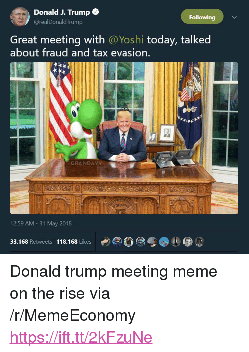 """Donald Trump, Meme, and Yoshi: Donald J. Trump  @realDonaldTrump  Following  Great meeting with @Yoshi today, talked  about fraud and tax evasion.  GRANDAY  12:59 AM - 31 May 2018  33,168 Retweets 118,168 Likes <p>Donald trump meeting meme on the rise via /r/MemeEconomy <a href=""""https://ift.tt/2kFzuNe"""">https://ift.tt/2kFzuNe</a></p>"""