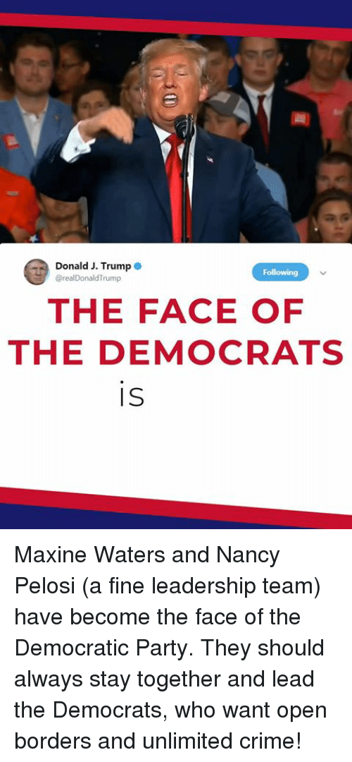 Crime, Party, and Democratic Party: Donald J. Trump  @realDonaldTrump  Following  THE FACE OF  THE DEMOCRATS  IS Maxine Waters and Nancy Pelosi (a fine leadership team) have become the face of the Democratic Party. They should always stay together and lead the Democrats, who want open borders and unlimited crime!