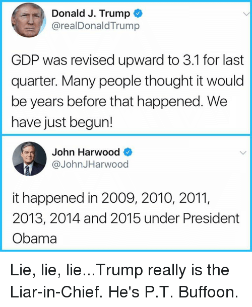 Home Market Barrel Room Trophy Room ◀ Share Related ▶ Obama Trump Thought gdp president obama president lie quarter for that happened really liar next collect meme → Embed it next → Donald J Trump @realDonaldTrump GDP was revised upward to 31 for last quarter Many people thought it would be years before that happened We have just begun! ohn HarwoO @JohnJHarwood it happened in 2009 2010 2011 2013 2014 and 2015 under President Obama Lie lie lieTrump really is the Liar-in-Chief He's PT Buffoon Meme Obama Trump Thought gdp president obama president lie quarter for that happened really liar donald people just happened hes years lie lie lie donald-j-trump And That Last The Many Buffoon Was Have Realdonaldtrump Obama Obama Trump Trump Thought Thought gdp gdp president obama president obama president president lie lie quarter quarter for for that happened that happened really really liar liar donald donald people people just just happened happened hes hes years years lie lie lie lie lie lie donald-j-trump donald-j-trump And And That That Last Last The The Many Many Buffoon Buffoon Was Was Have Have Realdonaldtrump Realdonaldtrump found @ 86 likes ON 2017-09-30 19:38:41 BY me.me source: facebook view more on me.me