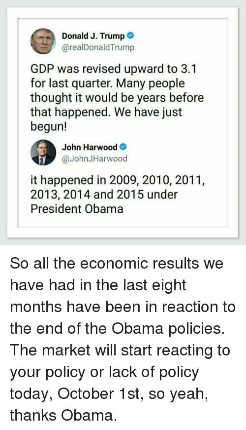 Home Market Barrel Room Trophy Room ◀ Share Related ▶ Obama yeah Today Trump Thought Thanks Obama All The Been gdp president obama policy president next collect meme → Embed it next → Donald J Trump @realDonaldTrump GDP was revised upward to 31 for last quarter Many people thought it would be years before that happened We have just begun! John Harwood @JohnJHarwood it happened in 2009 2010 2011 2013 2014 and 2015 under President Obama So all the economic results we have had in the last eight months have been in reaction to the end of the Obama policies The market will start reacting to your policy or lack of policy today October 1st so yeah thanks Obama Meme Obama yeah Today Trump Thought Thanks Obama All The Been gdp president obama policy president market will all october quarter for months economic that happened donald people thanks the end just end happened lack reaction years the end of the donald-j-trump john yeah thanks And Reacting October 1St That Last The So Yeah Your Many Start Results Was Have Had Realdonaldtrump Obama Obama yeah yeah Today Today Trump Trump Thought Thought Thanks Obama Thanks Obama All The All The Been Been gdp gdp president obama president obama policy policy president president market market will will all all october october quarter quarter for for months months economic economic that happened that happened donald donald people people thanks thanks the end the end just just end end happened happened lack lack reaction reaction years years the end of the the end of the donald-j-trump donald-j-trump john john None None And And Reacting Reacting October 1St October 1St That That Last Last The The So Yeah So Yeah Your Your Many Many Start Start Results Results Was Was Have Have Had Had Realdonaldtrump Realdonaldtrump found @ 68 likes ON 2017-10-01 16:49:14 BY me.me source: facebook view more on me.me
