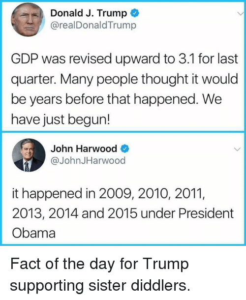 Obama, Trump, and Thought: Donald J. Trump  @realDonaldTrump  GDP was revised upward to 3.1 for last  quarter. Many people thought it would  be years before that happened. We  have just begun!  n Harwood>  @JohnJHarwood  it happened in 2009, 2010, 201,  2013, 2014 and 2015 under President  Obama Fact of the day for Trump supporting sister diddlers.
