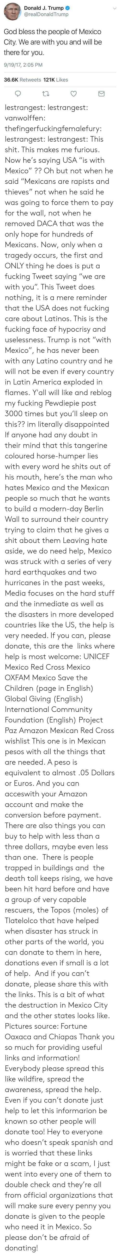"""Amazon, America, and Children: Donald J. Trump  @realDonaldTrump  God bless the people of Mexico  City. We are with you and will be  there for you.  9/19/17, 2:05 PM  36.6K Retweets 121K Likes lestrangest:  lestrangest:  vanwolffen:   thefingerfuckingfemalefury:  lestrangest:  lestrangest:   This shit. This makes me furious. Now he's saying USA """"is with Mexico"""" ?? Oh but not when he said """"Mexicans are rapists and thieves"""" not when he said he was going to force them to pay for the wall, not when he removed DACA that was the only hope for hundreds of Mexicans. Now, only when a tragedy occurs, the first and ONLY thing he does is put a fucking Tweet saying """"we are with you"""". This Tweet does nothing, it is a mere reminder that the USA does not fucking care about Latinos. This is the fucking face of hypocrisy and uselessness. Trump is not """"with Mexico"""", he has never been with any Latino country and he will not be even if every country in Latin America exploded in flames.   Y'all will like and reblog my fucking Pewdiepie post 3000 times but you'll sleep on this?? im literally disappointed   If anyone had any doubt in their mind that this tangerine coloured horse-humper lies with every word he shits out of his mouth, here's the man who hates Mexico and the Mexican people so much that he wants to build a modern-day Berlin Wall to surround their country trying to claim that he gives a shit about them   Leaving hate aside, we do need help, Mexico was struck with a series of very hard earthquakes and two hurricanes in the past weeks, Media focuses on the hard stuff and the inmediate as well as the disasters in more developed countries like the US, the help is very needed. If you can, please donate, this are the links where help is most welcome: UNICEF Mexico Red Cross Mexico OXFAM Mexico Save the Children (page in English) Global Giving (English) International Community Foundation(English) Project Paz Amazon Mexican Red Cross wishlistThis one is in Mexican pesos with all the th"""