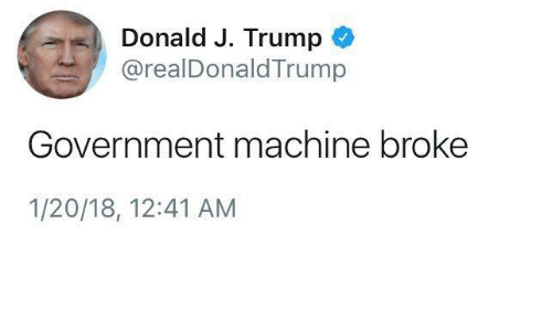 Trump, Government, and Machine: Donald J. Trump  @realDonaldTrump  Government machine broke  1/20/18, 12:41 AM