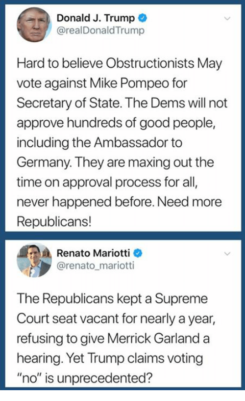 "Supreme, Supreme Court, and Germany: Donald J. Trump  @realDonaldTrump  Hard to believe Obstructionists May  vote against Mike Pompeo for  Secretary of State. The Dems will not  approve hundreds of good people,  including the Ambassador to  Germany. They are maxing out the  time on approval process for all,  never happened before. Need more  Republicans!  Renato Mariotti  @renato_mariotti  The Republicans kept a Supreme  Court seat vacant for nearly a year,  refusing to give Merrick Garlanda  hearing. Yet Trump claims voting  ""no"" is unprecedented?"