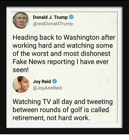 Fake, News, and The Worst: Donald J. Trump  @realDonaldTrump  Heading back to Washington after  working hard and watching some  of the worst and most dishonest  Fake News reporting I have ever  seen!  Joy Reid  @JoyAnnReid  Watching TV all day and tweeting  between rounds of golf is called  retirement, not hard work.