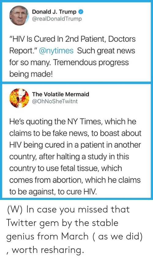 """Fake, News, and Twitter: Donald J. Trump  @realDonaldTrump  """"HIV Is Cured In 2nd Patient, Doctors  Report."""" @nytimes Such great news  for so many. Tremendous progress  being made!  The Volatile Mermaid  @OhNoSheTwitnt  He's quoting the NY Times, which he  claims to be fake news, to boast about  HIV being cured in a patient in another  country, after halting a study in this  country to use fetal tissue, which  comes from abortion, which he claims  to be against, to cure HIV. (W) In case you missed that Twitter gem by the stable genius from March ( as we did) , worth resharing."""