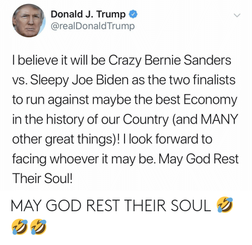 Bernie Sanders, Crazy, and God: Donald J. Trump  @realDonaldTrump  I believe it will be Crazy Bernie Sanders  vs. Sleepy Joe Biden as the two finalists  to run against maybe the best Economy  in the history of our Country (and MANY  other great things)!I look forward to  facing whoever it may be. May God Rest  Their Soul MAY GOD REST THEIR SOUL 🤣🤣🤣