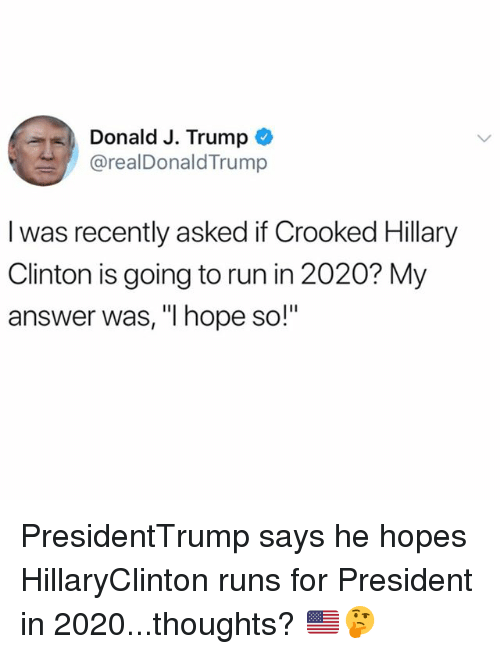 """Hillary Clinton, Memes, and Run: Donald J. Trump  @realDonaldTrump  I was recently asked if Crooked Hillary  Clinton is going to run in 2020? My  answer was, """"I hope so!"""" PresidentTrump says he hopes HillaryClinton runs for President in 2020...thoughts? 🇺🇸🤔"""