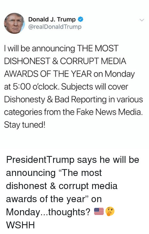 "Bad, Fake, and Memes: Donald J. Trump  @realDonaldTrump  I will be announcing THE MOST  DISHONEST & CORRUPT MEDIA  AWARDS OF THE YEAR on Monday  at 5:00 o'clock. Subjects will cover  Dishonesty & Bad Reporting in various  categories from the Fake News Media.  Stay tuned! PresidentTrump says he will be announcing ""The most dishonest & corrupt media awards of the year"" on Monday...thoughts? 🇺🇸🤔 WSHH"