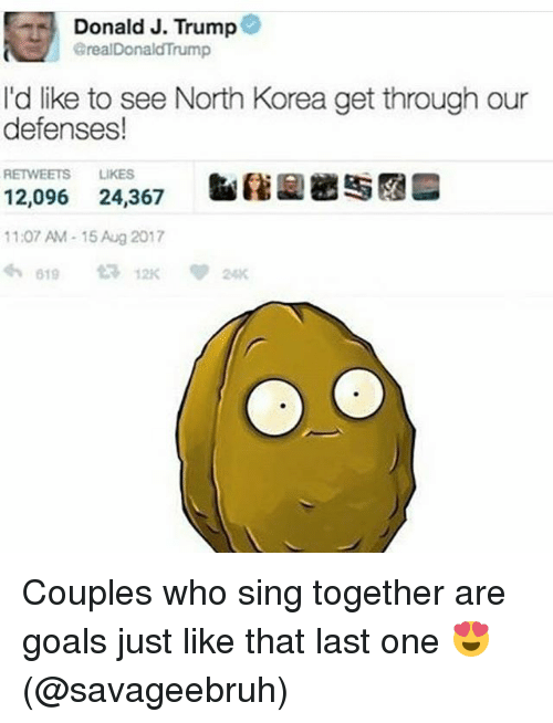 Goals, Memes, and North Korea: Donald J. Trump@  realDonaldTrump  I'd like to see North Korea get through our  defenses!  RETWEETS LIKES  12,096 24,367  11:07 AM-15 Aug 2017 Couples who sing together are goals just like that last one 😍 (@savageebruh)