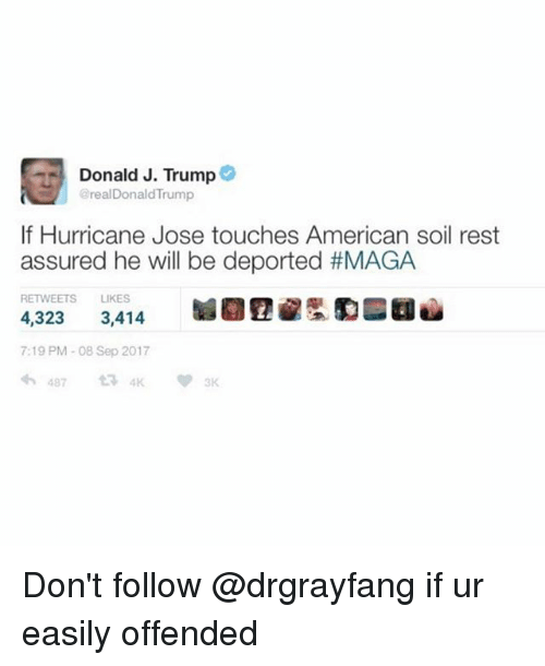 Funny, American, and Hurricane: Donald J. Trump  @realDonaldTrump  If Hurricane Jose touches American soil rest  assured he will be deported #MAGA  RETWEETS LIKES  4,323 3,414 验團  lu  7:19 PM-08 Sep 2017  わ487 Don't follow @drgrayfang if ur easily offended