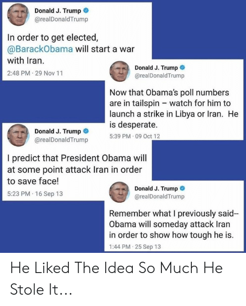 Desperate, Obama, and Iran: Donald J. Trump  @realDonaldTrump  In order to get elected,  @BarackObama will start a war  with Iran.  Donald J. Trump  2:48 PM 29 Nov 11  @realDonaldTrump  Now that Obama's poll numbers  are in tailspin watch for him to  launch a strike in Libya or Iran. He  is desperate  5:39 PM 09 Oct 12  Donald J. Trump  @realDonaldTrump  I predict that President Obama will  at some point attack Iran in order  to save face!  Donald J. Trump  @realDonaldTrump  5:23 PM 16 Sep 13  Remember what I previously said-  Obama will someday attack Iran  in order to show how tough he is.  1:44 PM 25 Sep 13 He Liked The Idea So Much He Stole It...