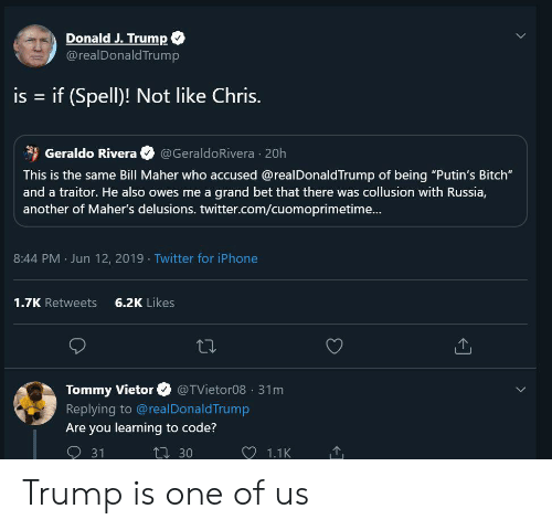 """Bitch, Iphone, and Twitter: Donald J. Trump  @realDonaldTrump  is  = if (Spell)! Not like Chris.  Geraldo Rivera  @GeraldoRivera 20h  This is the same Bill Maher who accused @realDonaldTrump of being """"Putin's Bitch""""  and a traitor. He also owes me a grand bet that there was collusion with Russia,  another of Maher's delusions. twitter.com/cuomoprimetime...  8:44 PM Jun 12, 2019 Twitter for iPhone  6.2K Likes  1.7K Retweets  Tommy Vietor  @TVietor08 31m  Replying to @realDonaldTrump  Are you learning to code?  31  t30  1.1K Trump is one of us"""