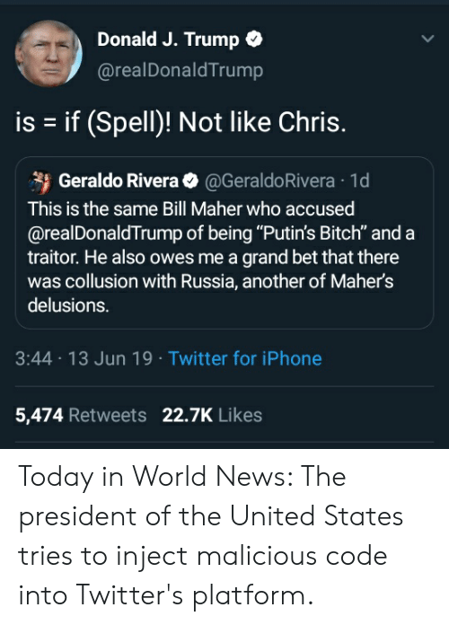 """Bitch, Iphone, and News: Donald J.Trump  @realDonaldTrump  is if (Spell)! Not like Chris.  Geraldo Rivera @GeraldoRivera 1d  This is the same Bill Maher who accused  @realDonaldTrump of being """"Putin's Bitch"""" and a  traitor. He also owes me a grand bet that there  was collusion with Russia, another of Maher's  delusions.  3:44 13 Jun 19 Twitter for iPhone  5,474 Retweets 22.7K Likes Today in World News: The president of the United States tries to inject malicious code into Twitter's platform."""