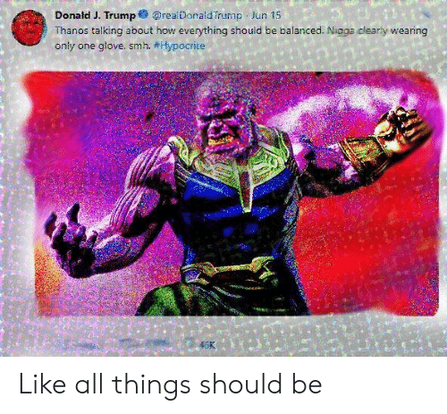 Smh, Hypocrite, and Trump: Donald J. Trump@realDonaldTrump Jun 15  Thanos talking about how everything should be balanced. Nigga clearly wearing  only one glove. smh. #Hypocrite  5K Like all things should be