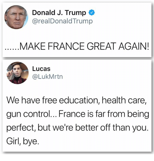 Control, France, and Free: Donald J. Trump  @realDonaldTrump  MAKE FRANCE GREAT AGAIN!  Lucas  @LukMrtn  We have free education, health care,  gun control... France is far from being  perfect, but we're better off than you.  Girl, bye.